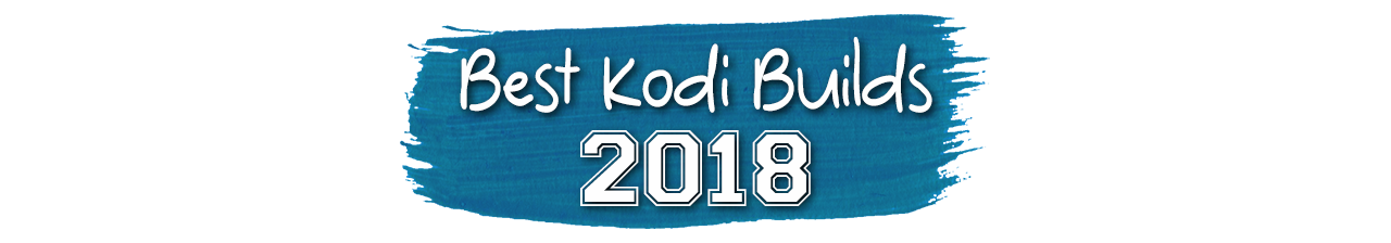 Latest and Best Kodi Builds of 2018